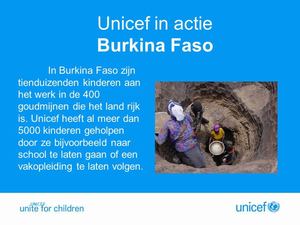 Unicef in actie Burkina Faso In Burkina Faso zijn tienduizenden kinderen aan het werk in de 400 goudmijnen die het land rijk is. Unicef heeft al meer