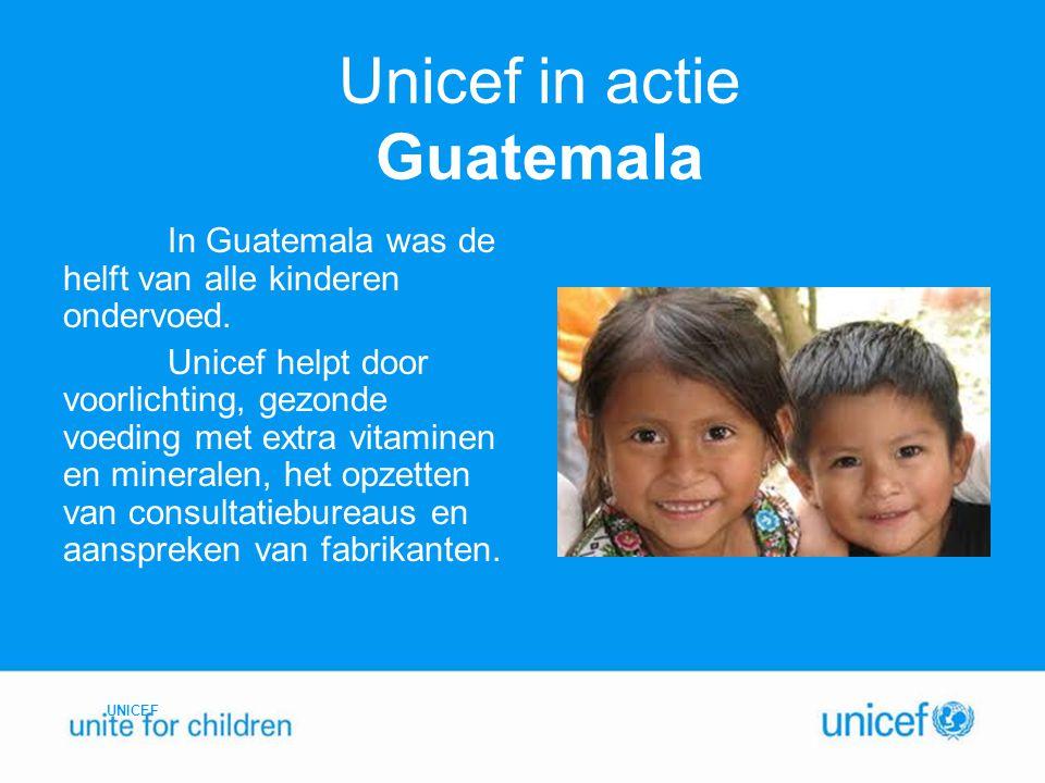 Unicef in actie Guatemala In Guatemala was de helft van alle kinderen ondervoed. Unicef helpt door voorlichting, gezonde voeding met extra vitaminen e