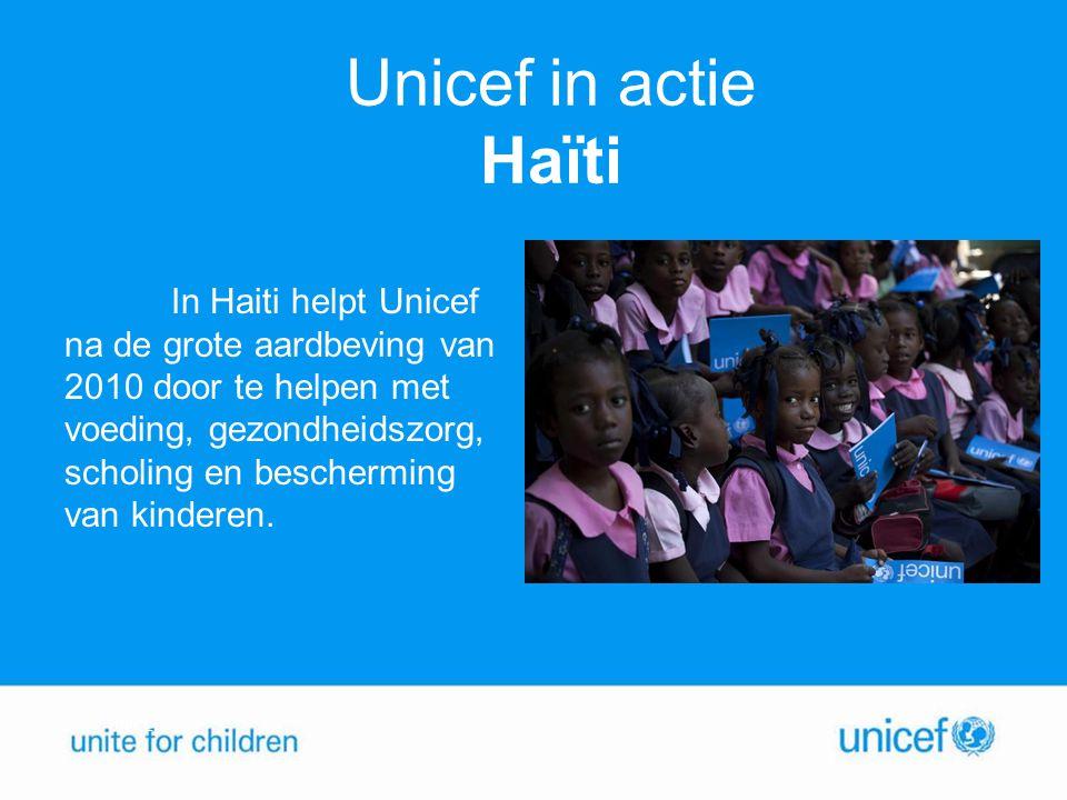 Unicef in actie Haïti In Haiti helpt Unicef na de grote aardbeving van 2010 door te helpen met voeding, gezondheidszorg, scholing en bescherming van k