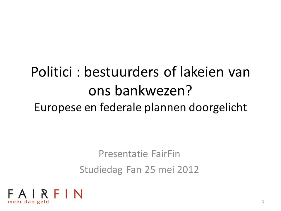 Politici : bestuurders of lakeien van ons bankwezen? Europese en federale plannen doorgelicht Presentatie FairFin Studiedag Fan 25 mei 2012 1