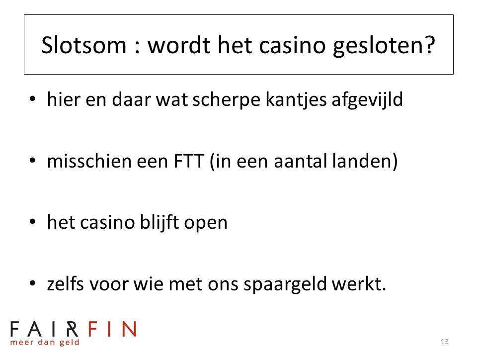 Slotsom : wordt het casino gesloten? • hier en daar wat scherpe kantjes afgevijld • misschien een FTT (in een aantal landen) • het casino blijft open