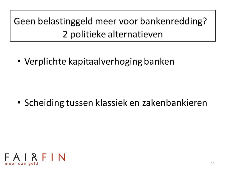 Geen belastinggeld meer voor bankenredding? 2 politieke alternatieven • Verplichte kapitaalverhoging banken • Scheiding tussen klassiek en zakenbankie