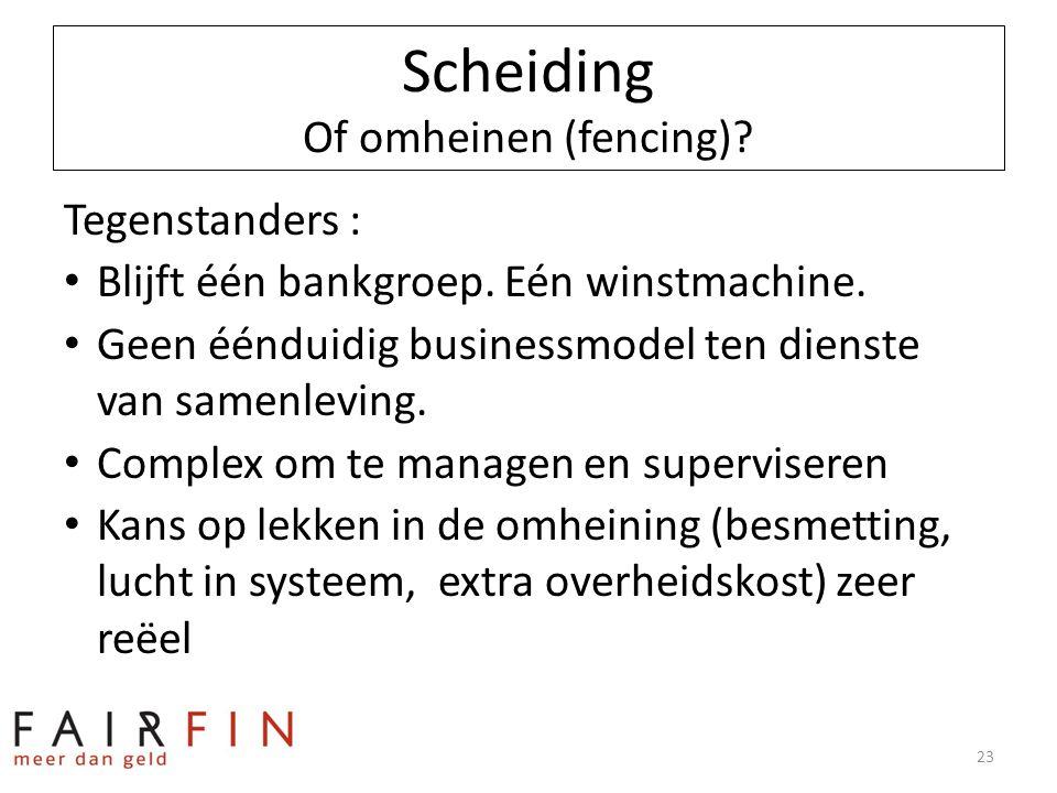Scheiding Of omheinen (fencing)? Tegenstanders : • Blijft één bankgroep. Eén winstmachine. • Geen éénduidig businessmodel ten dienste van samenleving.
