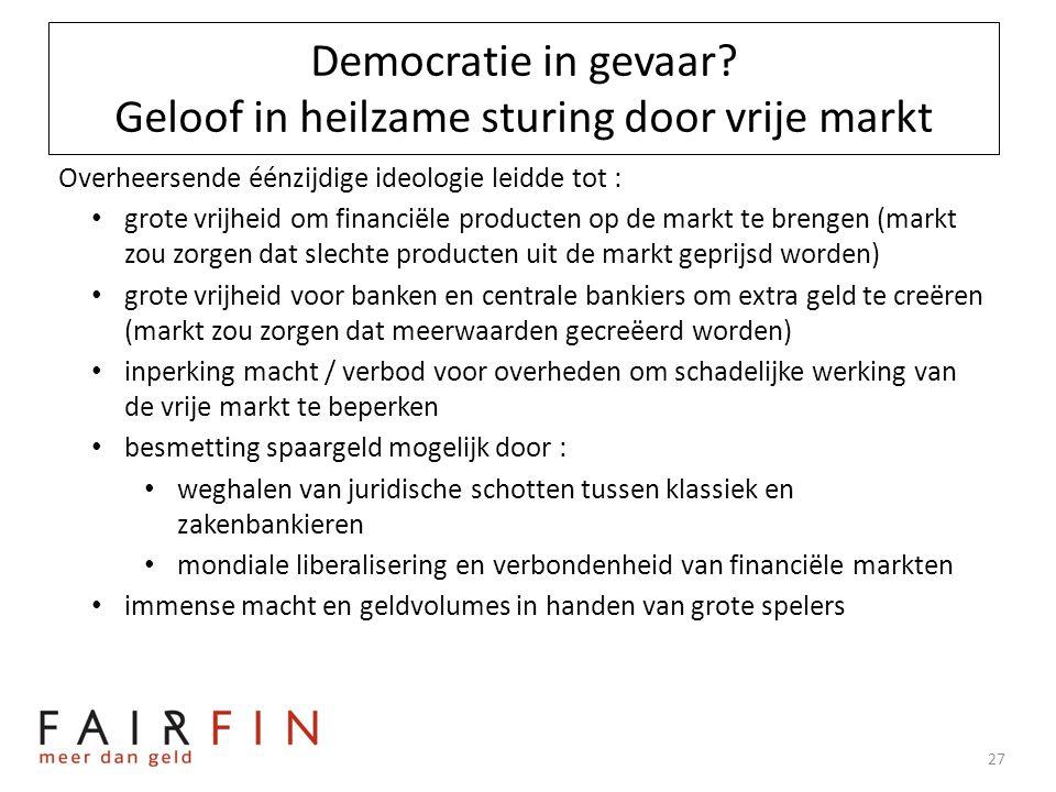 Democratie in gevaar? Geloof in heilzame sturing door vrije markt Overheersende éénzijdige ideologie leidde tot : • grote vrijheid om financiële produ