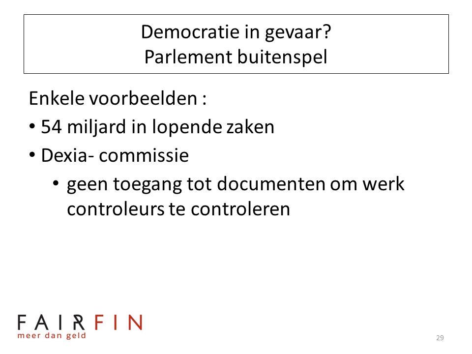Democratie in gevaar? Parlement buitenspel Enkele voorbeelden : • 54 miljard in lopende zaken • Dexia- commissie • geen toegang tot documenten om werk