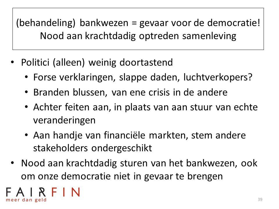 (behandeling) bankwezen = gevaar voor de democratie! Nood aan krachtdadig optreden samenleving • Politici (alleen) weinig doortastend • Forse verklari