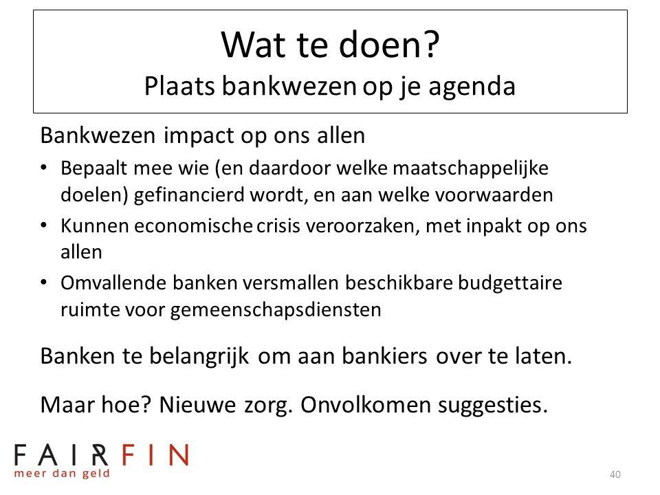 Wat te doen? Plaats bankwezen op je agenda Bankwezen impact op ons allen • Bepaalt mee wie (en daardoor welke maatschappelijke doelen) gefinancierd wo