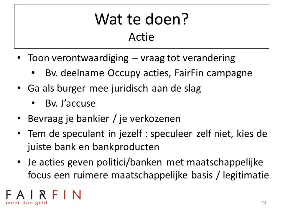 Wat te doen? Actie • Toon verontwaardiging – vraag tot verandering • Bv. deelname Occupy acties, FairFin campagne • Ga als burger mee juridisch aan de