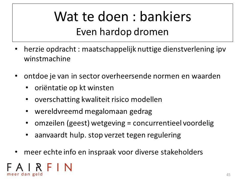 Wat te doen : bankiers Even hardop dromen • herzie opdracht : maatschappelijk nuttige dienstverlening ipv winstmachine • ontdoe je van in sector overh