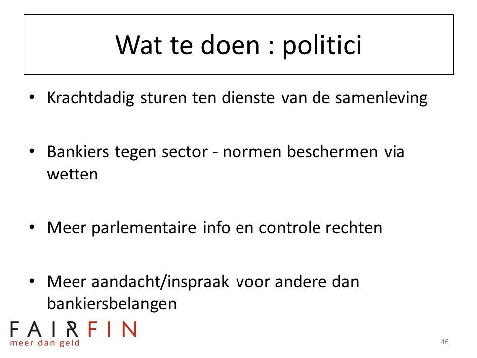 Wat te doen : politici • Krachtdadig sturen ten dienste van de samenleving • Bankiers tegen sector - normen beschermen via wetten • Meer parlementaire
