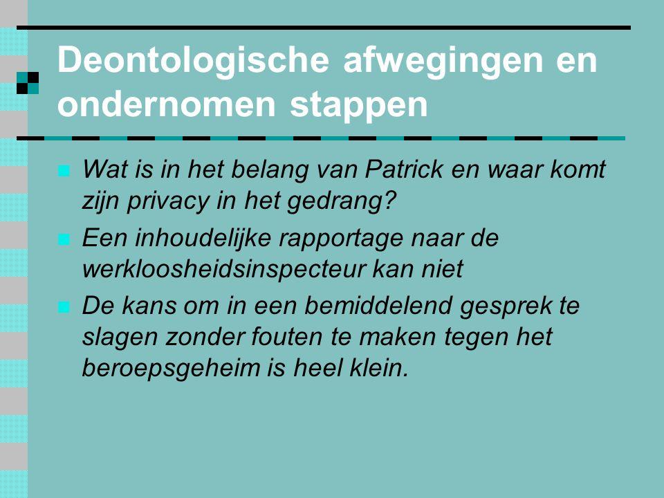 Deontologische afwegingen en ondernomen stappen  Wat is in het belang van Patrick en waar komt zijn privacy in het gedrang.