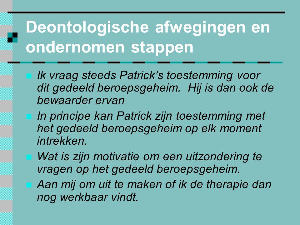 Deontologische afwegingen en ondernomen stappen  Ik vraag steeds Patrick's toestemming voor dit gedeeld beroepsgeheim.
