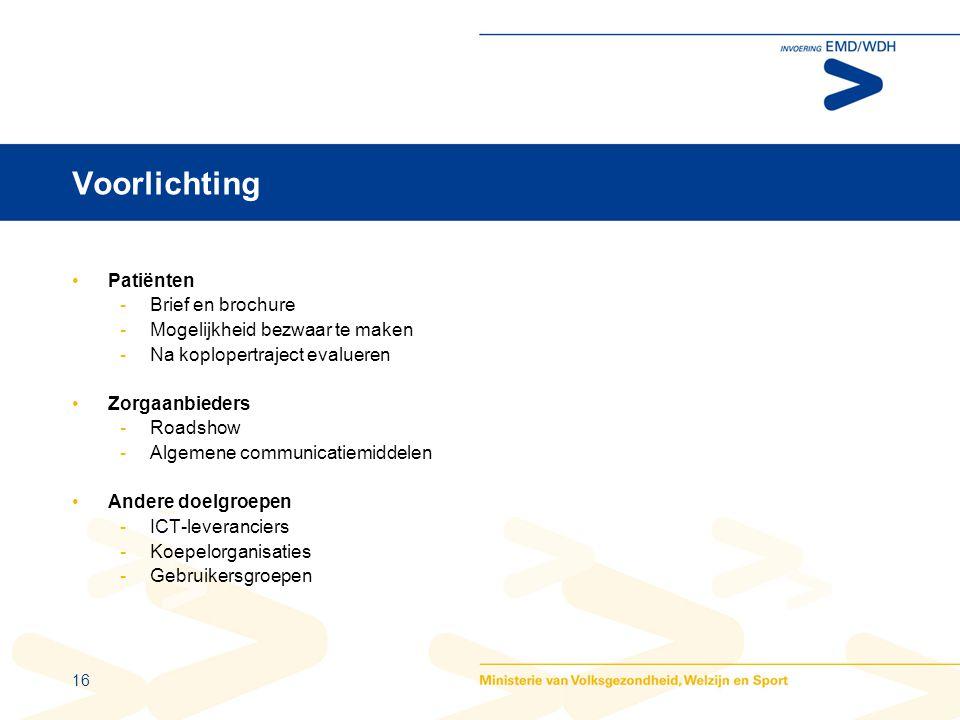 16 Voorlichting •Patiënten -Brief en brochure -Mogelijkheid bezwaar te maken -Na koplopertraject evalueren •Zorgaanbieders -Roadshow -Algemene communicatiemiddelen •Andere doelgroepen -ICT-leveranciers -Koepelorganisaties -Gebruikersgroepen