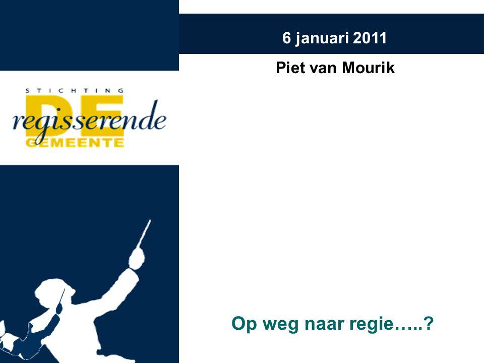 6 januari 2011 Piet van Mourik Op weg naar regie…..