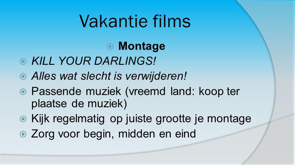 Vakantie films  Montage  KILL YOUR DARLINGS!  Alles wat slecht is verwijderen!  Passende muziek (vreemd land: koop ter plaatse de muziek)  Kijk r