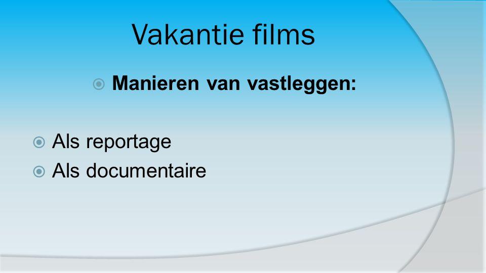 Vakantie films  Manieren van vastleggen:  Als reportage  Als documentaire