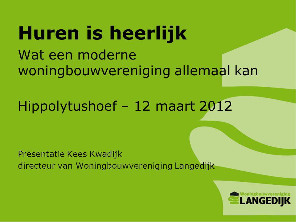 Huren is heerlijk Wat een moderne woningbouwvereniging allemaal kan Hippolytushoef – 12 maart 2012 Presentatie Kees Kwadijk directeur van Woningbouwve