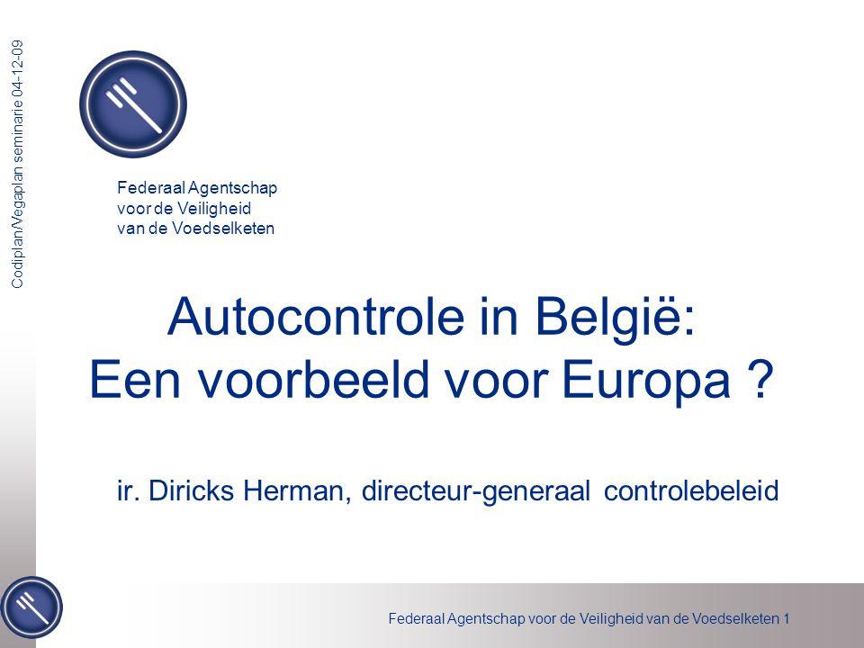 Federaal Agentschap voor de Veiligheid van de Voedselketen 1 Codiplan/Vegaplan seminarie 04-12-09 Autocontrole in België: Een voorbeeld voor Europa ?