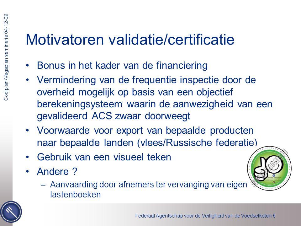 Federaal Agentschap voor de Veiligheid van de Voedselketen 6 Codiplan/Vegaplan seminarie 04-12-09 Motivatoren validatie/certificatie •Bonus in het kad