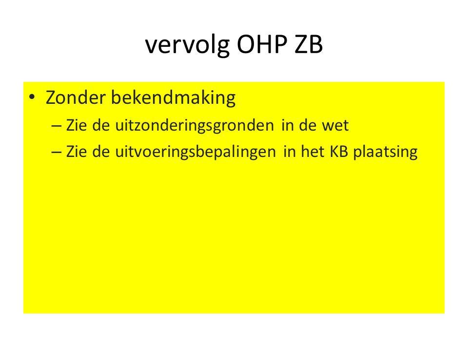 vervolg OHP ZB • Zonder bekendmaking – Zie de uitzonderingsgronden in de wet – Zie de uitvoeringsbepalingen in het KB plaatsing