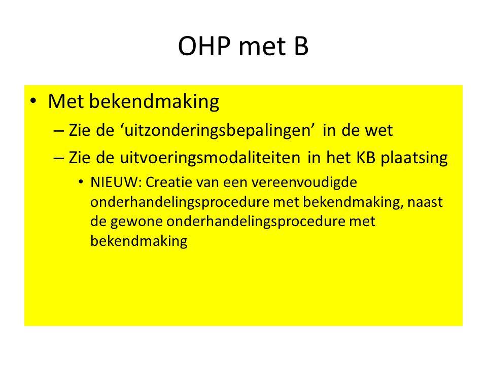OHP met B • Met bekendmaking – Zie de 'uitzonderingsbepalingen' in de wet – Zie de uitvoeringsmodaliteiten in het KB plaatsing • NIEUW: Creatie van een vereenvoudigde onderhandelingsprocedure met bekendmaking, naast de gewone onderhandelingsprocedure met bekendmaking