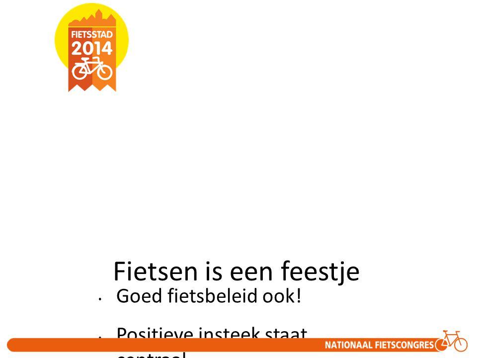Fietsen is een feestje • Goed fietsbeleid ook! • Positieve insteek staat centraal.