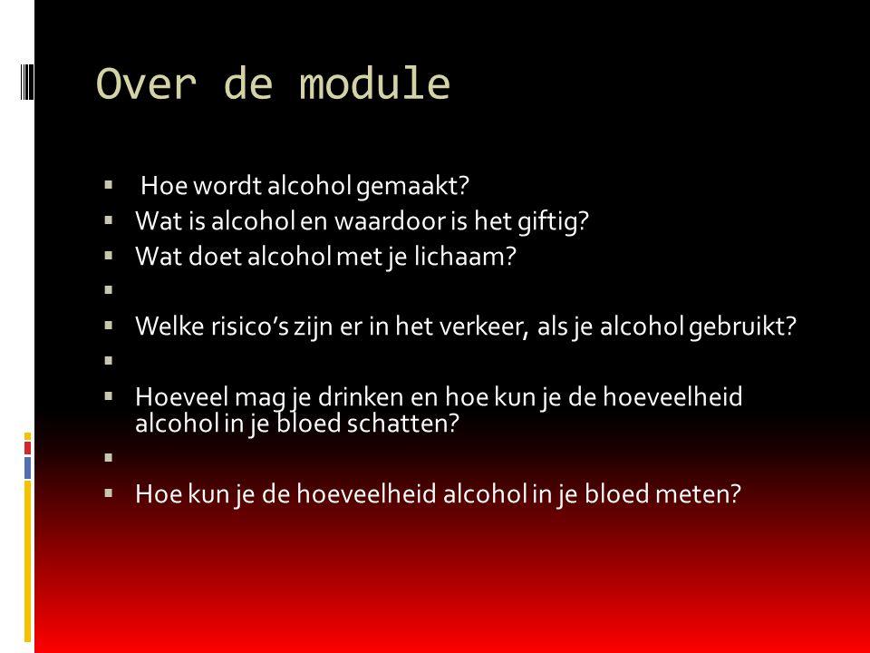 Over de module  Hoe wordt alcohol gemaakt?  Wat is alcohol en waardoor is het giftig?  Wat doet alcohol met je lichaam?   Welke risico's zijn er