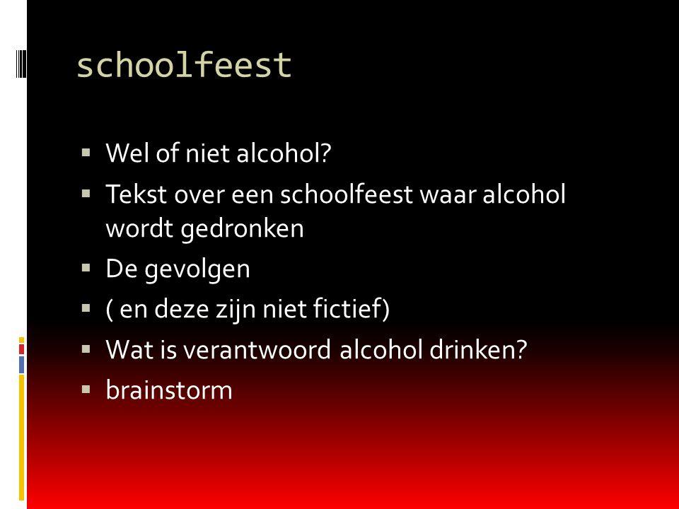  Wel of niet alcohol?  Tekst over een schoolfeest waar alcohol wordt gedronken  De gevolgen  ( en deze zijn niet fictief)  Wat is verantwoord alc
