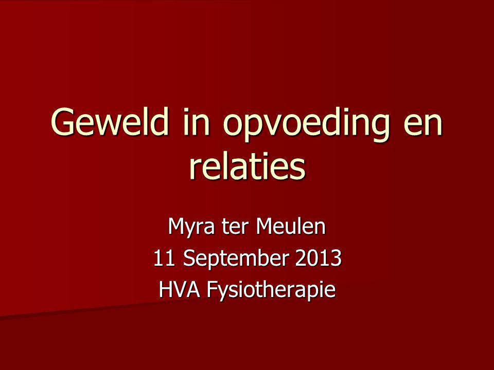 Myra ter Meulen 11 September 2013 HVA Fysiotherapie Geweld in opvoeding en relaties