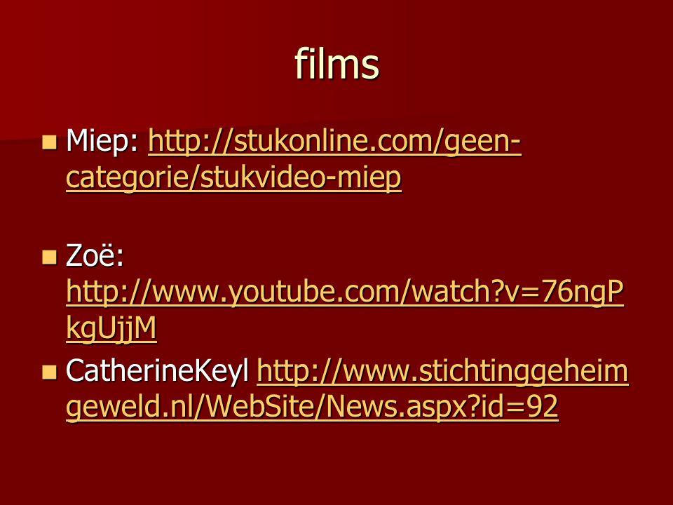 films  Miep: http://stukonline.com/geen- categorie/stukvideo-miep http://stukonline.com/geen- categorie/stukvideo-miephttp://stukonline.com/geen- categorie/stukvideo-miep  Zoë: http://www.youtube.com/watch?v=76ngP kgUjjM http://www.youtube.com/watch?v=76ngP kgUjjM http://www.youtube.com/watch?v=76ngP kgUjjM  CatherineKeyl http://www.stichtinggeheim geweld.nl/WebSite/News.aspx?id=92 http://www.stichtinggeheim geweld.nl/WebSite/News.aspx?id=92http://www.stichtinggeheim geweld.nl/WebSite/News.aspx?id=92