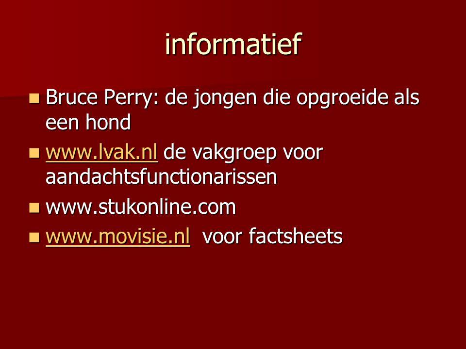 informatief  Bruce Perry: de jongen die opgroeide als een hond  www.lvak.nl de vakgroep voor aandachtsfunctionarissen www.lvak.nl  www.stukonline.com  www.movisie.nl voor factsheets www.movisie.nl