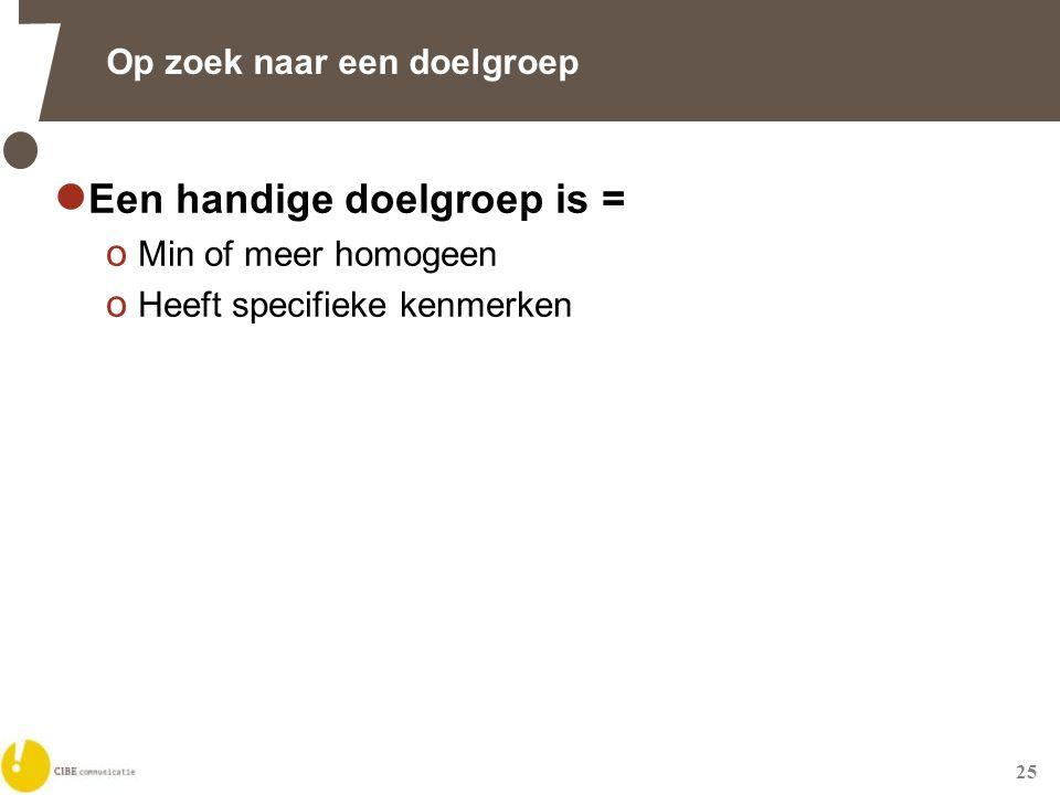 25 Op zoek naar een doelgroep  Een handige doelgroep is = o Min of meer homogeen o Heeft specifieke kenmerken