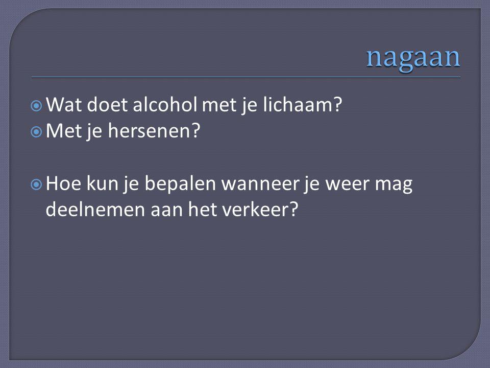 Wat doet alcohol met je lichaam?  Met je hersenen?  Hoe kun je bepalen wanneer je weer mag deelnemen aan het verkeer?