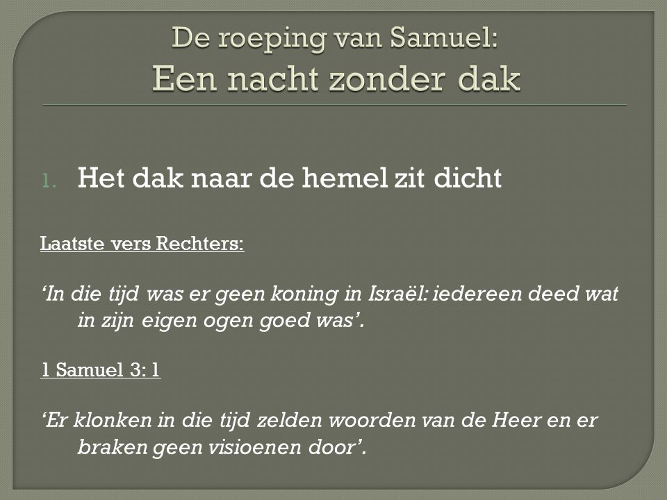 1. Het dak naar de hemel zit dicht Laatste vers Rechters: 'In die tijd was er geen koning in Israël: iedereen deed wat in zijn eigen ogen goed was'. 1