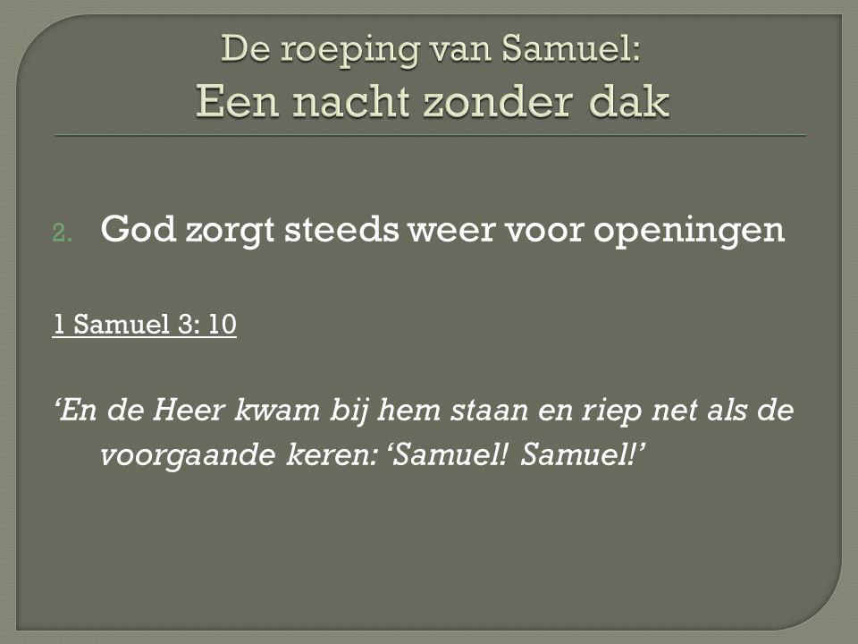 2. God zorgt steeds weer voor openingen 1 Samuel 3: 10 'En de Heer kwam bij hem staan en riep net als de voorgaande keren: 'Samuel! Samuel!'