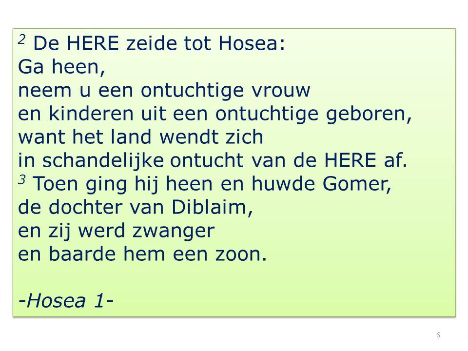 2 De HERE zeide tot Hosea: Ga heen, neem u een ontuchtige vrouw en kinderen uit een ontuchtige geboren, want het land wendt zich in schandelijke ontuc