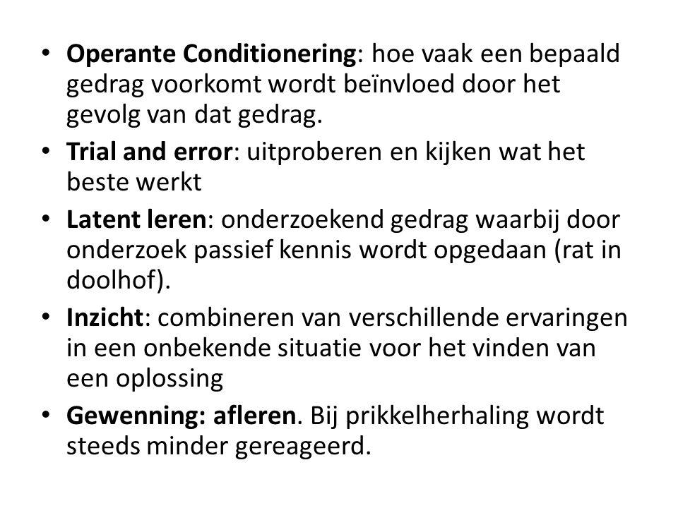 • Operante Conditionering: hoe vaak een bepaald gedrag voorkomt wordt beïnvloed door het gevolg van dat gedrag. • Trial and error: uitproberen en kijk