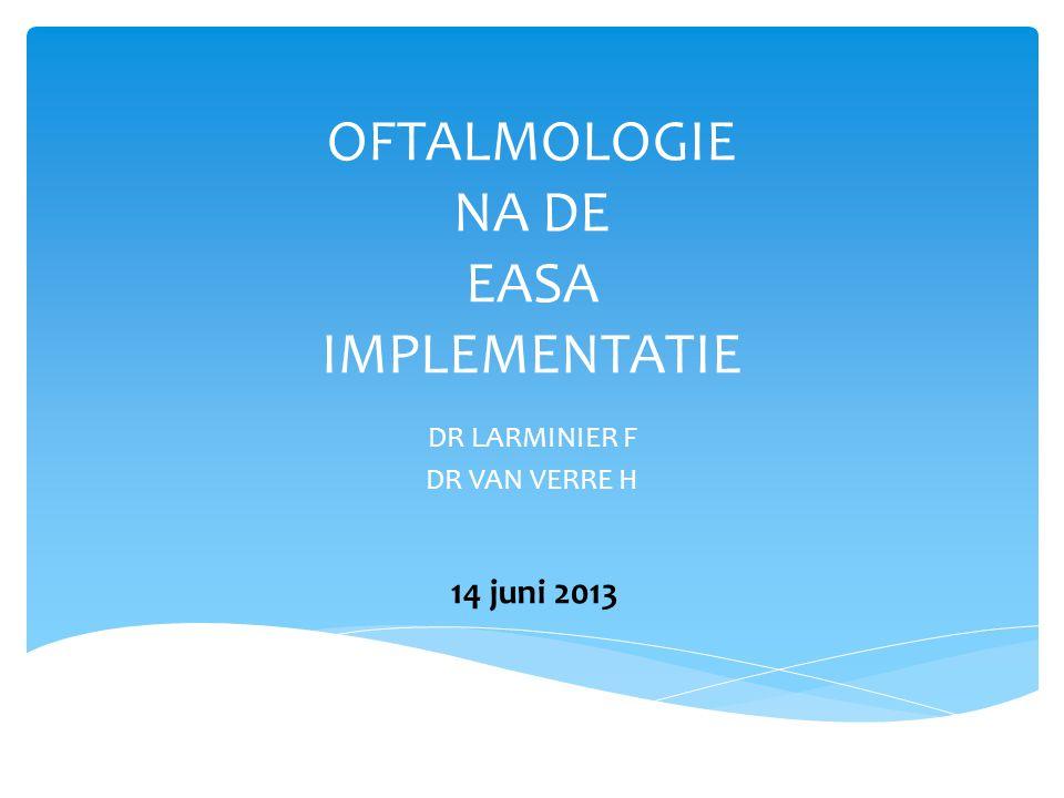OFTALMOLOGIE NA DE EASA IMPLEMENTATIE DR LARMINIER F DR VAN VERRE H 14 juni 2013