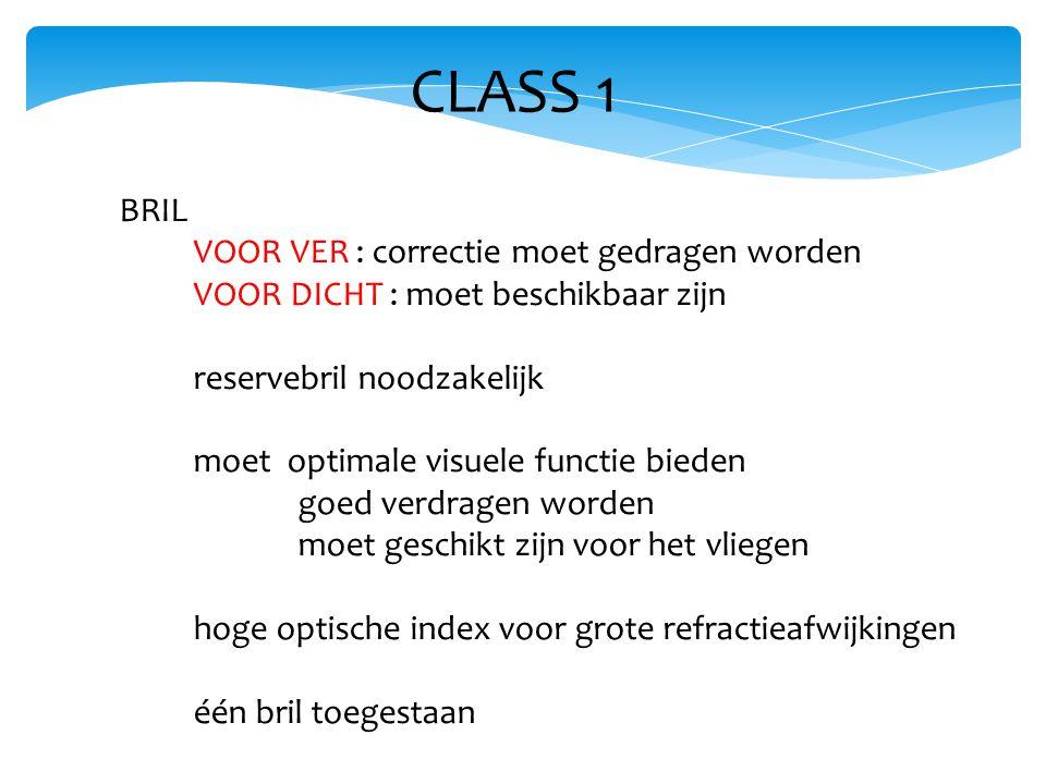 CLASS 1 BRIL VOOR VER : correctie moet gedragen worden VOOR DICHT : moet beschikbaar zijn reservebril noodzakelijk moet optimale visuele functie bieden goed verdragen worden moet geschikt zijn voor het vliegen hoge optische index voor grote refractieafwijkingen één bril toegestaan