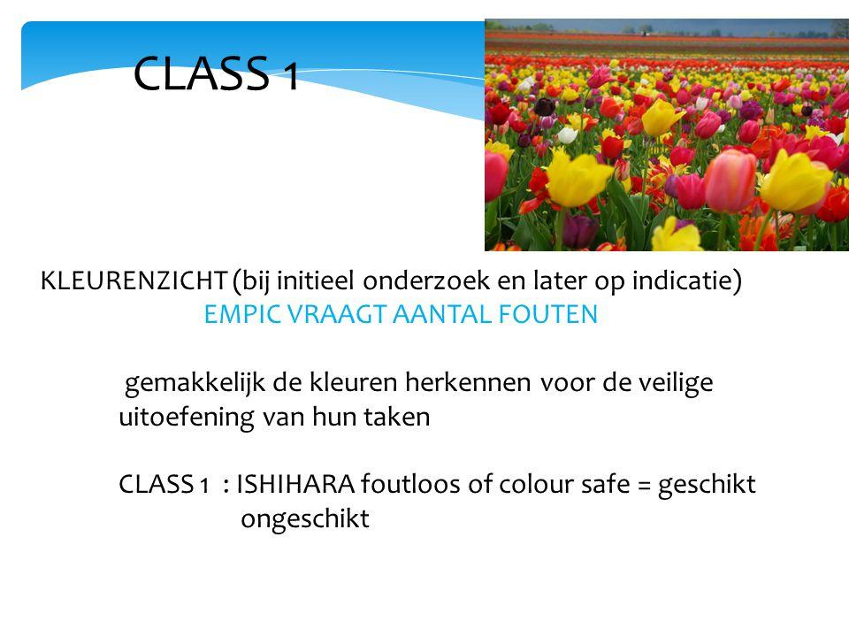 CLASS 1 KLEURENZICHT (bij initieel onderzoek en later op indicatie) EMPIC VRAAGT AANTAL FOUTEN gemakkelijk de kleuren herkennen voor de veilige uitoefening van hun taken CLASS 1 : ISHIHARA foutloos of colour safe = geschikt ongeschikt