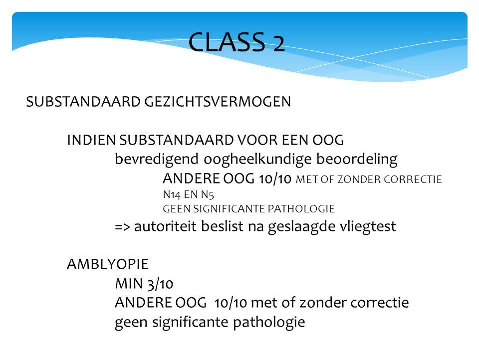 CLASS 2 SUBSTANDAARD GEZICHTSVERMOGEN INDIEN SUBSTANDAARD VOOR EEN OOG bevredigend oogheelkundige beoordeling ANDERE OOG 10/10 MET OF ZONDER CORRECTIE N14 EN N5 GEEN SIGNIFICANTE PATHOLOGIE => autoriteit beslist na geslaagde vliegtest AMBLYOPIE MIN 3/10 ANDERE OOG 10/10 met of zonder correctie geen significante pathologie