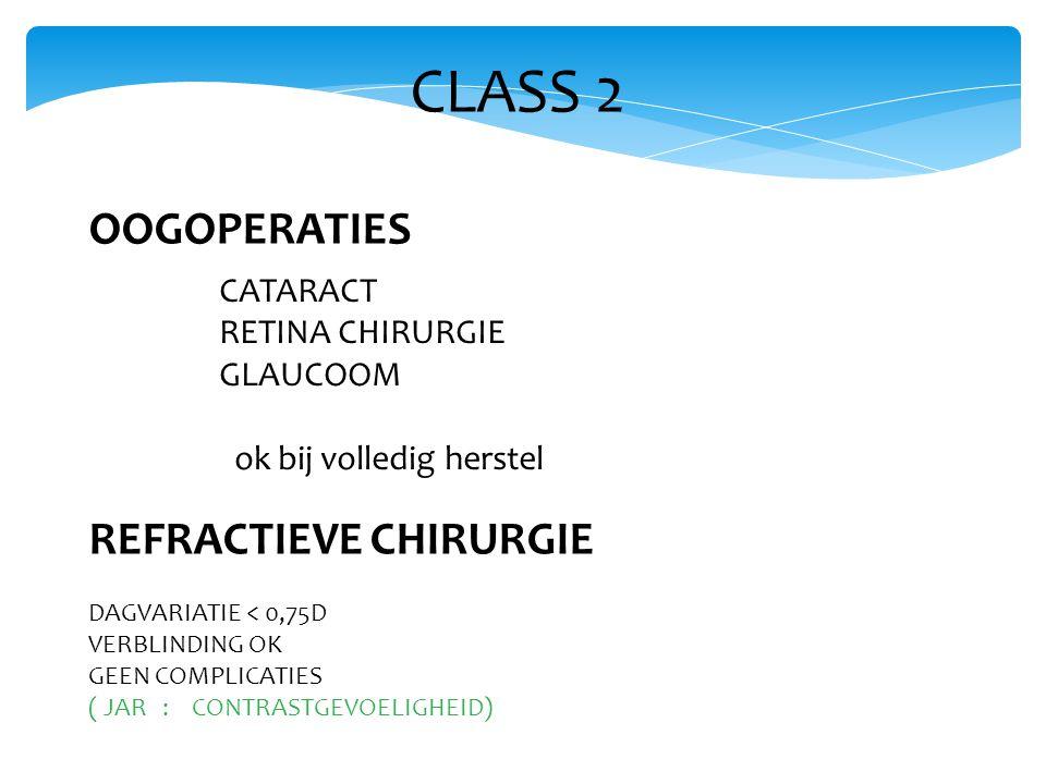 CLASS 2 OOGOPERATIES CATARACT RETINA CHIRURGIE GLAUCOOM ok bij volledig herstel REFRACTIEVE CHIRURGIE DAGVARIATIE < 0,75D VERBLINDING OK GEEN COMPLICATIES ( JAR : CONTRASTGEVOELIGHEID)