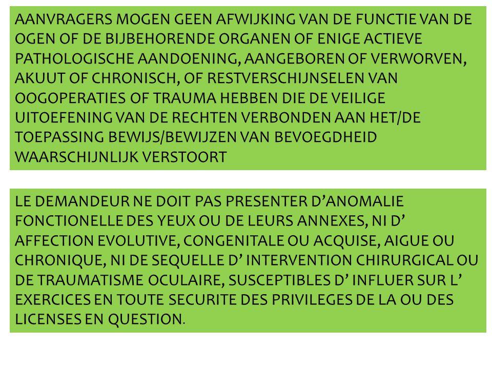 AANVRAGERS MOGEN GEEN AFWIJKING VAN DE FUNCTIE VAN DE OGEN OF DE BIJBEHORENDE ORGANEN OF ENIGE ACTIEVE PATHOLOGISCHE AANDOENING, AANGEBOREN OF VERWORVEN, AKUUT OF CHRONISCH, OF RESTVERSCHIJNSELEN VAN OOGOPERATIES OF TRAUMA HEBBEN DIE DE VEILIGE UITOEFENING VAN DE RECHTEN VERBONDEN AAN HET/DE TOEPASSING BEWIJS/BEWIJZEN VAN BEVOEGDHEID WAARSCHIJNLIJK VERSTOORT LE DEMANDEUR NE DOIT PAS PRESENTER D'ANOMALIE FONCTIONELLE DES YEUX OU DE LEURS ANNEXES, NI D' AFFECTION EVOLUTIVE, CONGENITALE OU ACQUISE, AIGUE OU CHRONIQUE, NI DE SEQUELLE D' INTERVENTION CHIRURGICAL OU DE TRAUMATISME OCULAIRE, SUSCEPTIBLES D' INFLUER SUR L' EXERCICES EN TOUTE SECURITE DES PRIVILEGES DE LA OU DES LICENSES EN QUESTION.