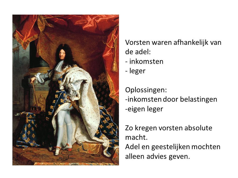 Frankrijk- Lodewijk XIVde 'de zonnekoning' in Versailles - Vond dat hij zijn macht van God gekregen had - Bestuur vanuit 1 centraal punt - Voerde veel oorlog - Inkomsten door mercantilisme; stimuleren export en heffingen op import