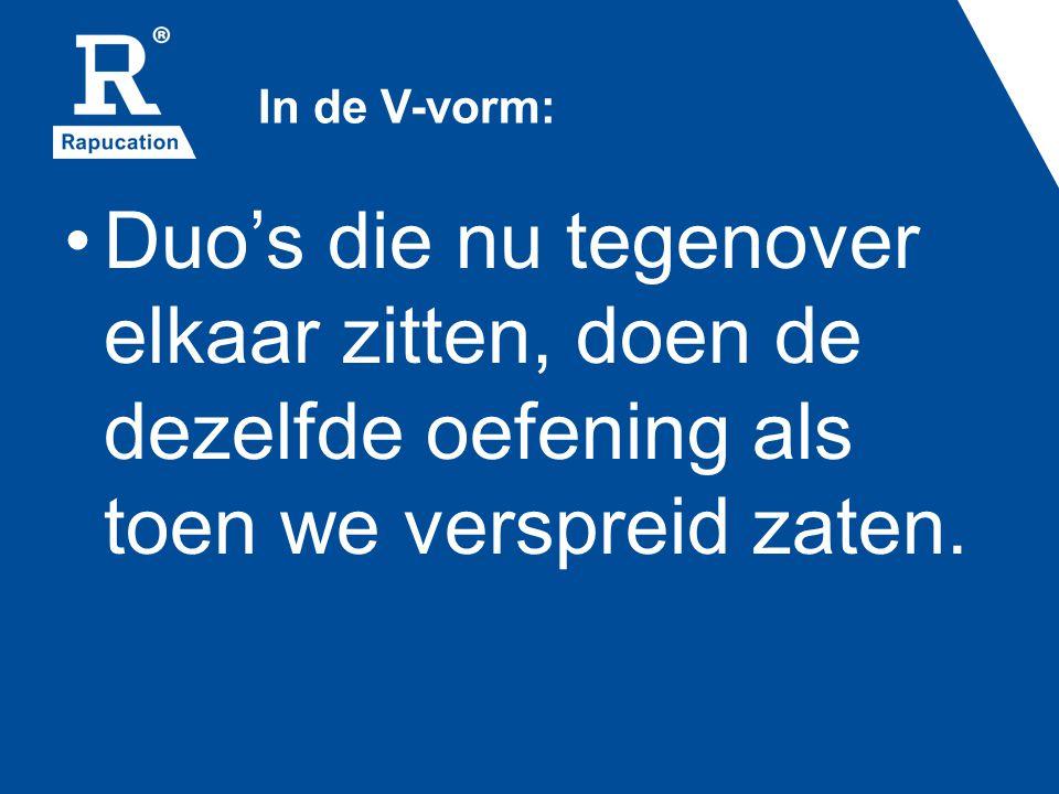 In de V-vorm: •Duo's die nu tegenover elkaar zitten, doen de dezelfde oefening als toen we verspreid zaten.
