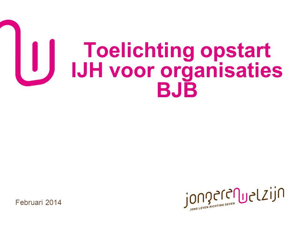 Toelichting opstart IJH voor organisaties BJB Februari 2014