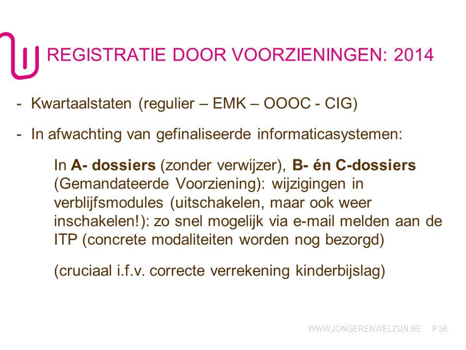 WWW.JONGERENWELZIJN.BE P REGISTRATIE DOOR VOORZIENINGEN: 2014 36 -Kwartaalstaten (regulier – EMK – OOOC - CIG) -In afwachting van gefinaliseerde infor