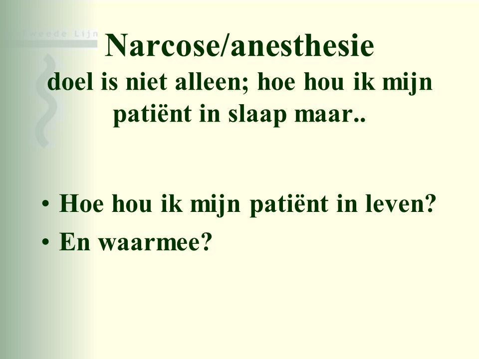 Narcose/anesthesie doel is niet alleen; hoe hou ik mijn patiënt in slaap maar.. •Hoe hou ik mijn patiënt in leven? •En waarmee?