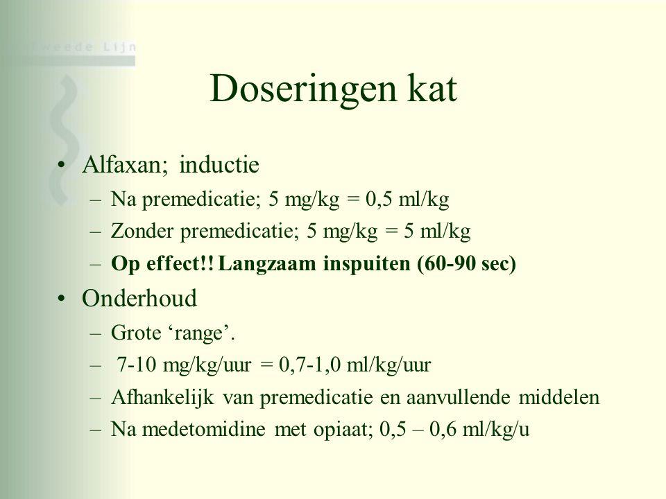 Doseringen kat •Alfaxan; inductie –Na premedicatie; 5 mg/kg = 0,5 ml/kg –Zonder premedicatie; 5 mg/kg = 5 ml/kg –Op effect!! Langzaam inspuiten (60-90