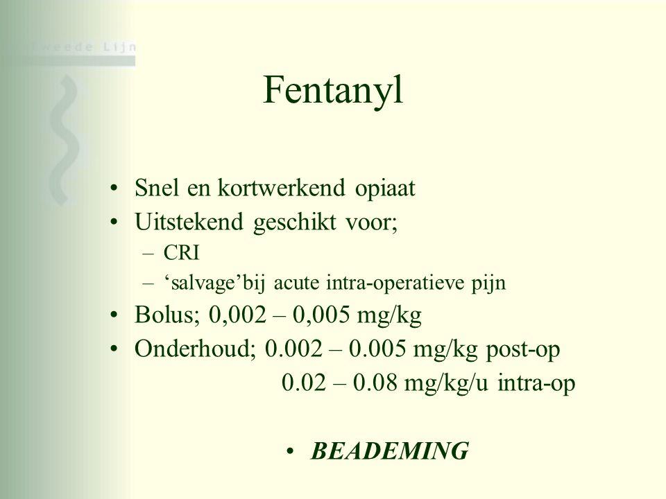 Fentanyl •Snel en kortwerkend opiaat •Uitstekend geschikt voor; –CRI –'salvage'bij acute intra-operatieve pijn •Bolus; 0,002 – 0,005 mg/kg •Onderhoud;